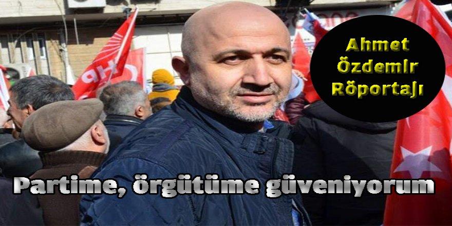 """Ahmet Özdemir ,"""" Partime, örgütüme güveniyorum"""""""