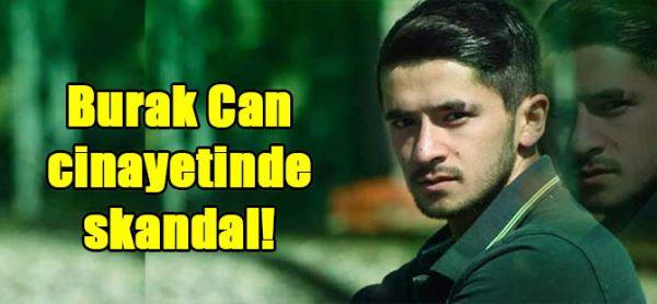 Burak Can  cinayetinde skandal!