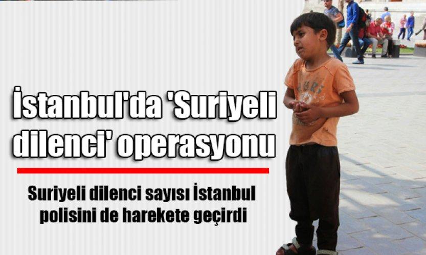 Suriyeli dilenci sayısı İstanbul polisini de harekete geçirdi