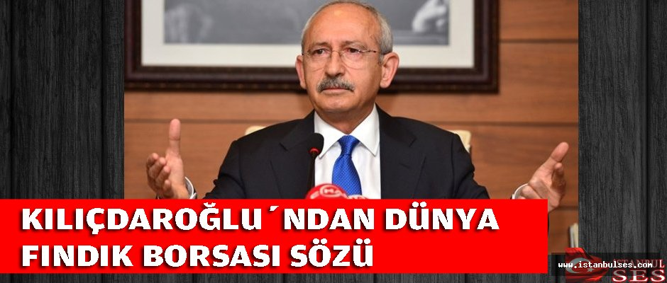 Kılıçdaroğlu'ndan İstanbul'da  Dünya Fındık Borsası Sözü