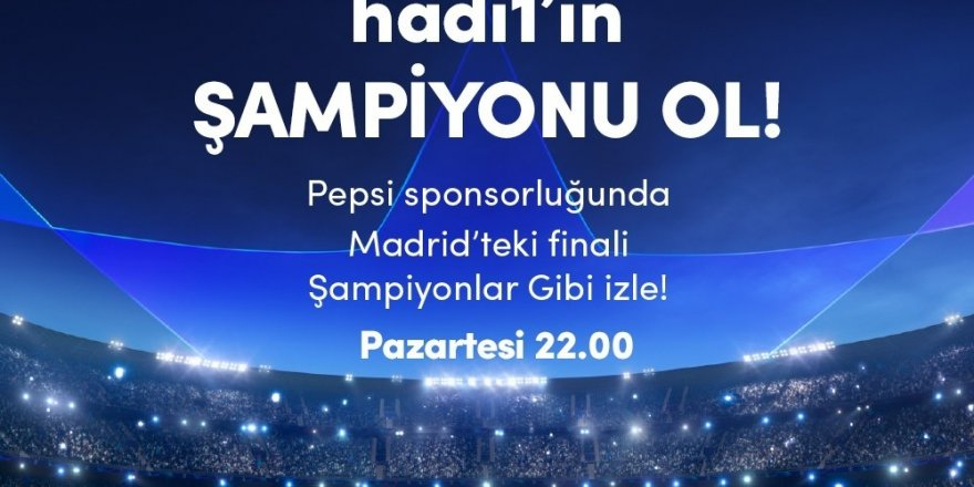Hadi'den Şampiyonlar Ligi Finali'ni izleme fırsatı
