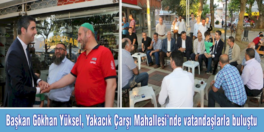 Başkan Gökhan Yüksel, Yakacık Çarşı Mahallesi'nde vatandaşlarla buluştu